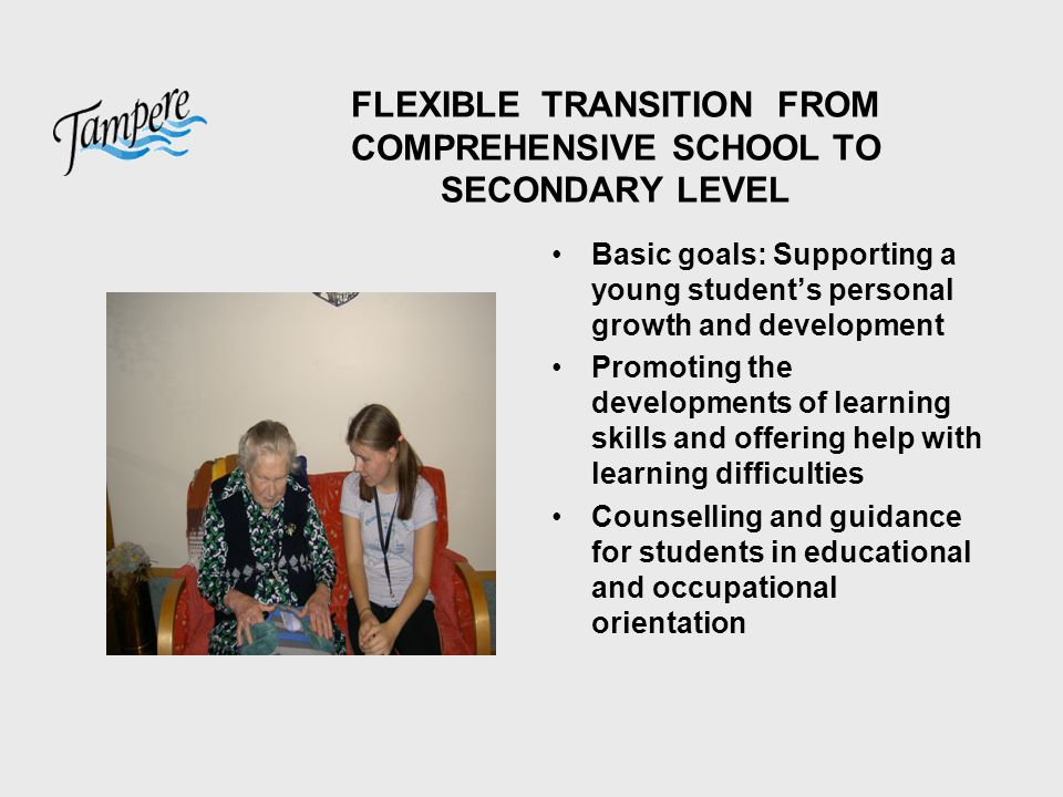 FLEXIBLE TRANSITION FROM COMPREHENSIVE SCHOOL TO SECONDARY LEVEL Basic goals: Supporting a young student's personal growth and development Promoting the developments of learning skills and offering help with learning difficulties Counselling and guidance for students in educational and occupational orientation