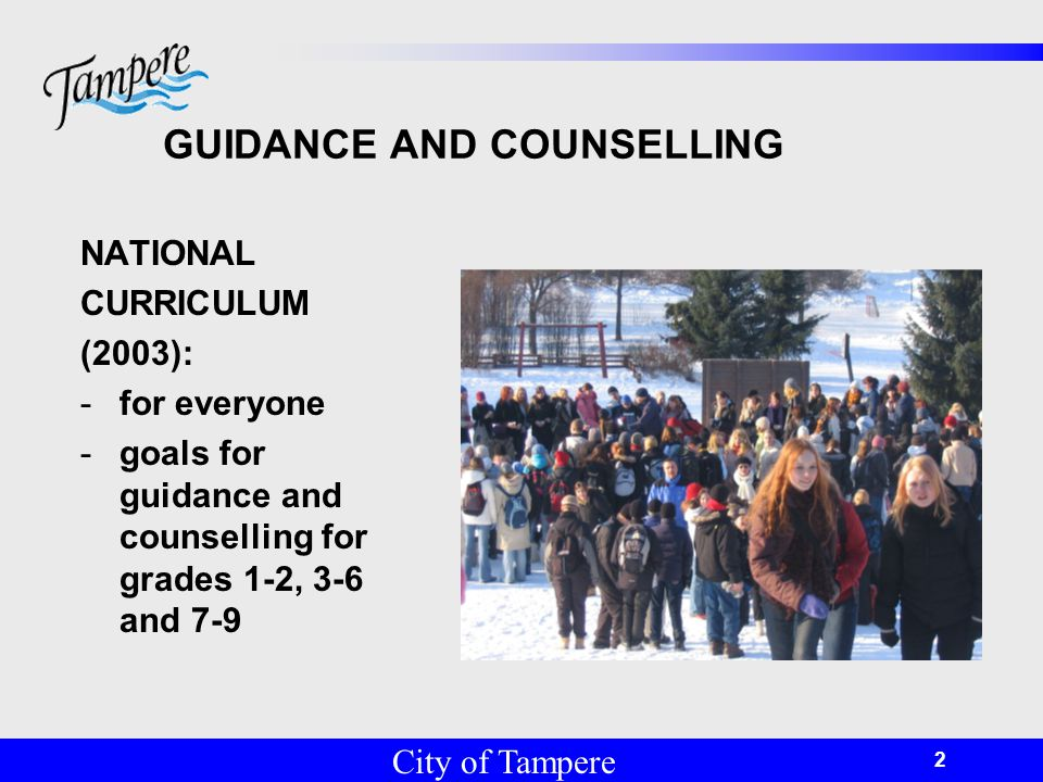 © Tampereen kaupunki 2 GUIDANCE AND COUNSELLING NATIONAL CURRICULUM (2003): -for everyone -goals for guidance and counselling for grades 1-2, 3-6 and 7-9 City of Tampere