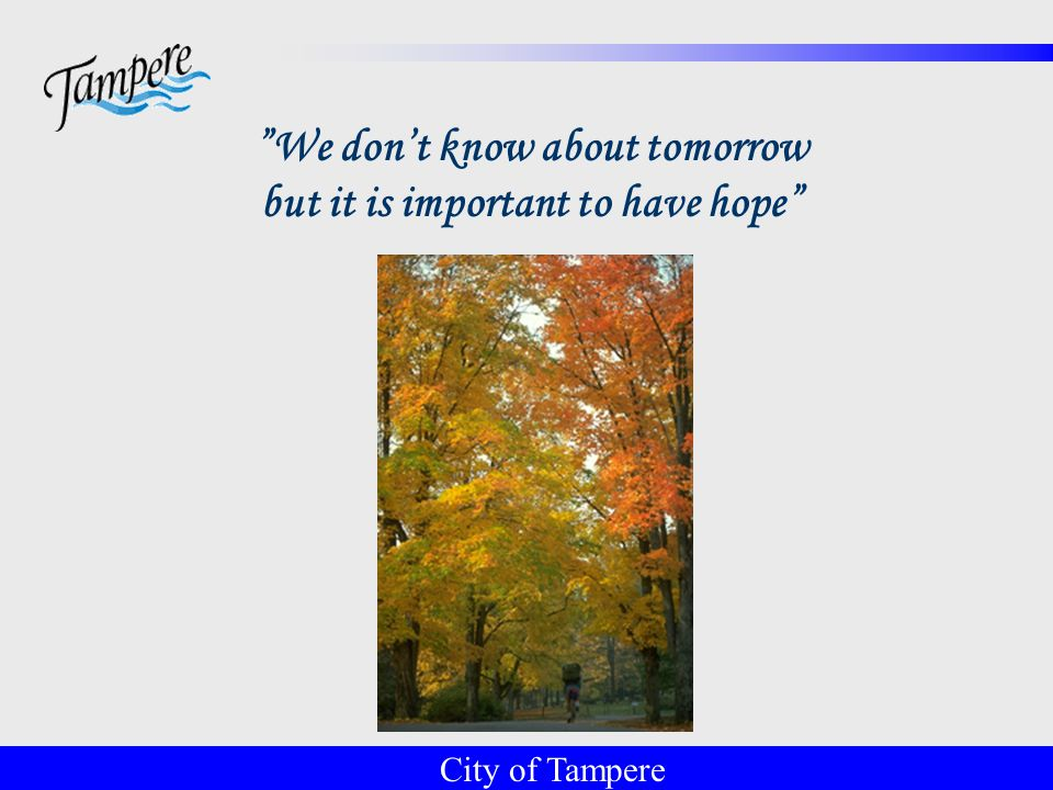 © Tampereen kaupunki 24 We don't know about tomorrow but it is important to have hope City of Tampere