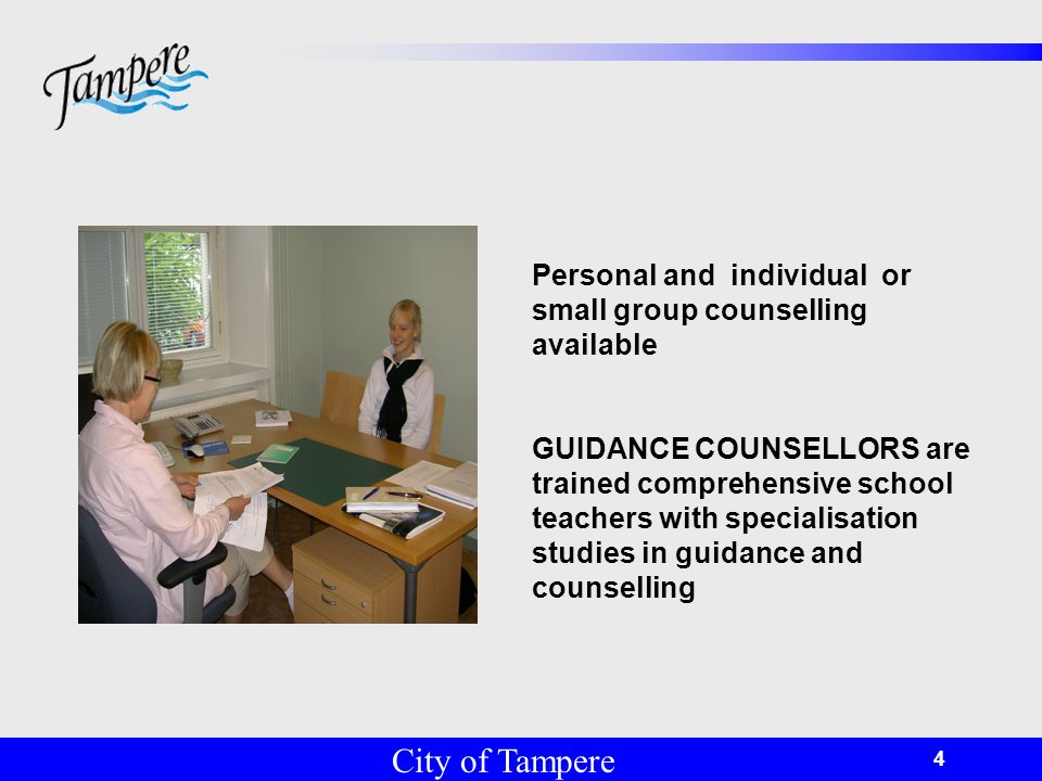 © Tampereen kaupunki 4 City of Tampere Personal and individual or small group counselling available GUIDANCE COUNSELLORS are trained comprehensive school teachers with specialisation studies in guidance and counselling