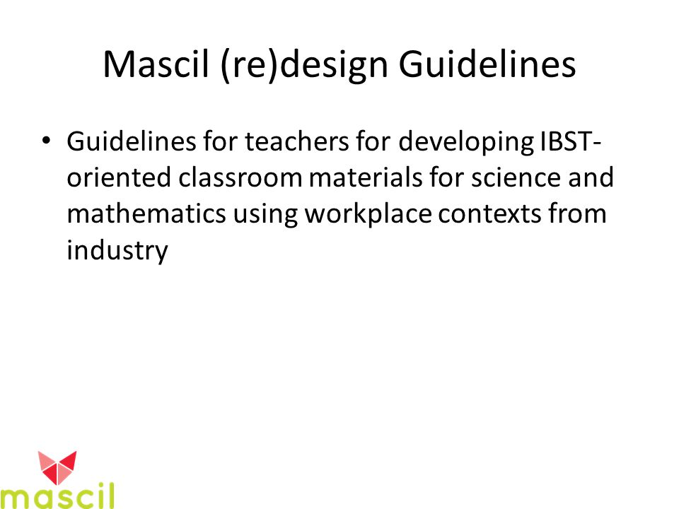 Mascil (re)design Guidelines Guidelines for teachers for developing IBST- oriented classroom materials for science and mathematics using workplace contexts from industry