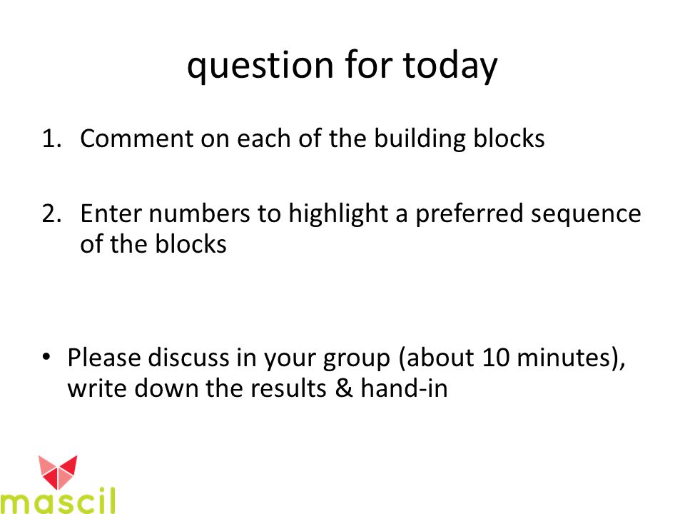 question for today 1.Comment on each of the building blocks 2.Enter numbers to highlight a preferred sequence of the blocks Please discuss in your group (about 10 minutes), write down the results & hand-in