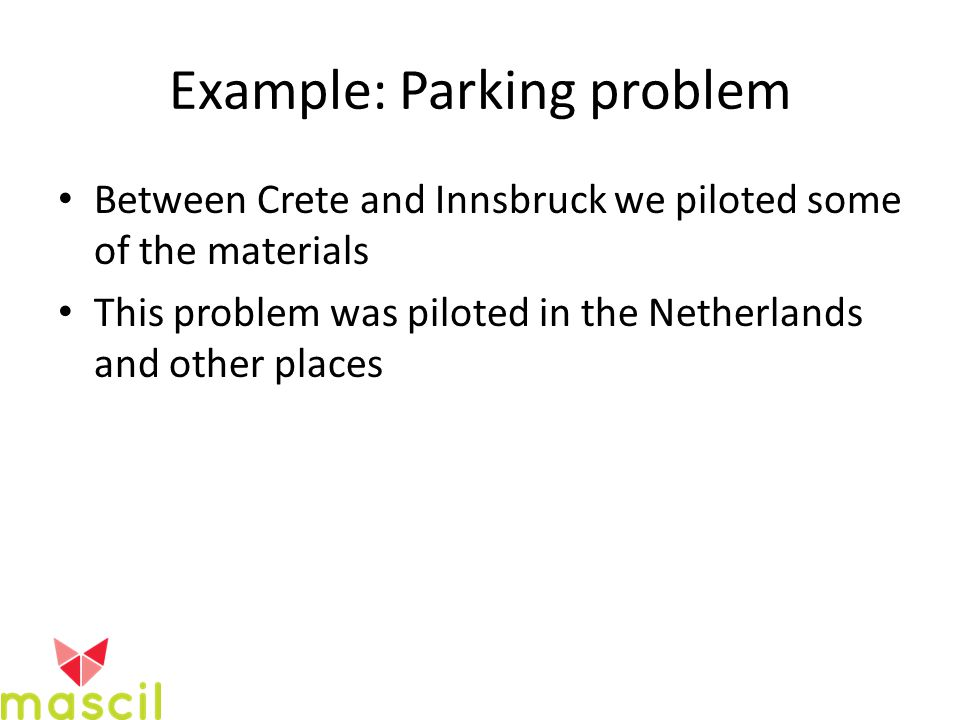 Example: Parking problem Between Crete and Innsbruck we piloted some of the materials This problem was piloted in the Netherlands and other places