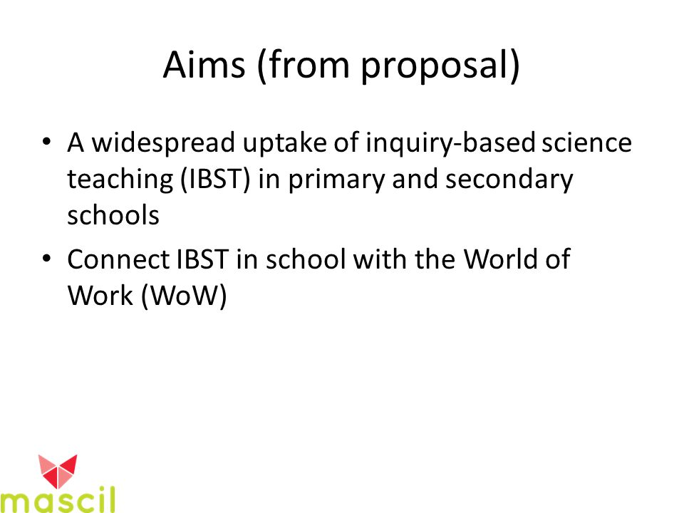 Aims (from proposal) A widespread uptake of inquiry-based science teaching (IBST) in primary and secondary schools Connect IBST in school with the World of Work (WoW)