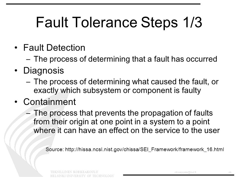 TEKNILLINEN KORKEAKOULU HELSINKI UNIVERSITY OF TECHNOLOGY olli.seppala@hut.fi‹#› Fault Tolerance Steps 1/3 Fault Detection –The process of determining that a fault has occurred Diagnosis –The process of determining what caused the fault, or exactly which subsystem or component is faulty Containment –The process that prevents the propagation of faults from their origin at one point in a system to a point where it can have an effect on the service to the user Source: http://hissa.ncsl.nist.gov/chissa/SEI_Framework/framework_16.html