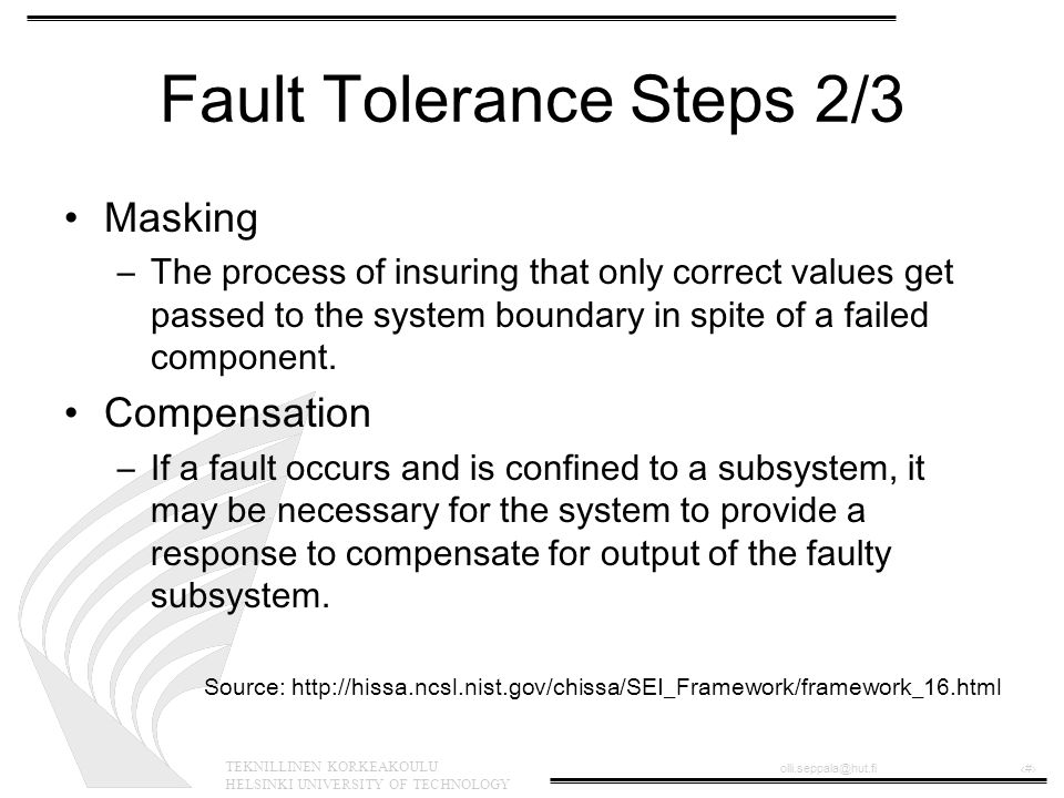 TEKNILLINEN KORKEAKOULU HELSINKI UNIVERSITY OF TECHNOLOGY olli.seppala@hut.fi‹#› Fault Tolerance Steps 2/3 Masking –The process of insuring that only correct values get passed to the system boundary in spite of a failed component.