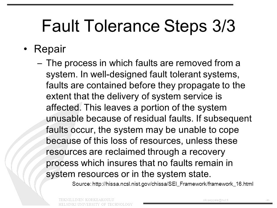TEKNILLINEN KORKEAKOULU HELSINKI UNIVERSITY OF TECHNOLOGY olli.seppala@hut.fi‹#› Fault Tolerance Steps 3/3 Repair –The process in which faults are removed from a system.