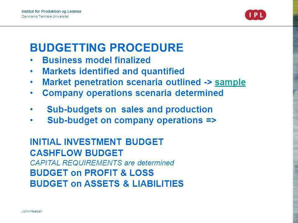 Institut for Produktion og Ledelse Danmarks Tekniske Universitet John Heebøll BUDGETTING PROCEDURE Business model finalized Markets identified and quantified Market penetration scenaria outlined -> samplesample Company operations scenaria determined Sub-budgets on sales and production Sub-budget on company operations => INITIAL INVESTMENT BUDGET CASHFLOW BUDGET CAPITAL REQUIREMENTS are determined BUDGET on PROFIT & LOSS BUDGET on ASSETS & LIABILITIES