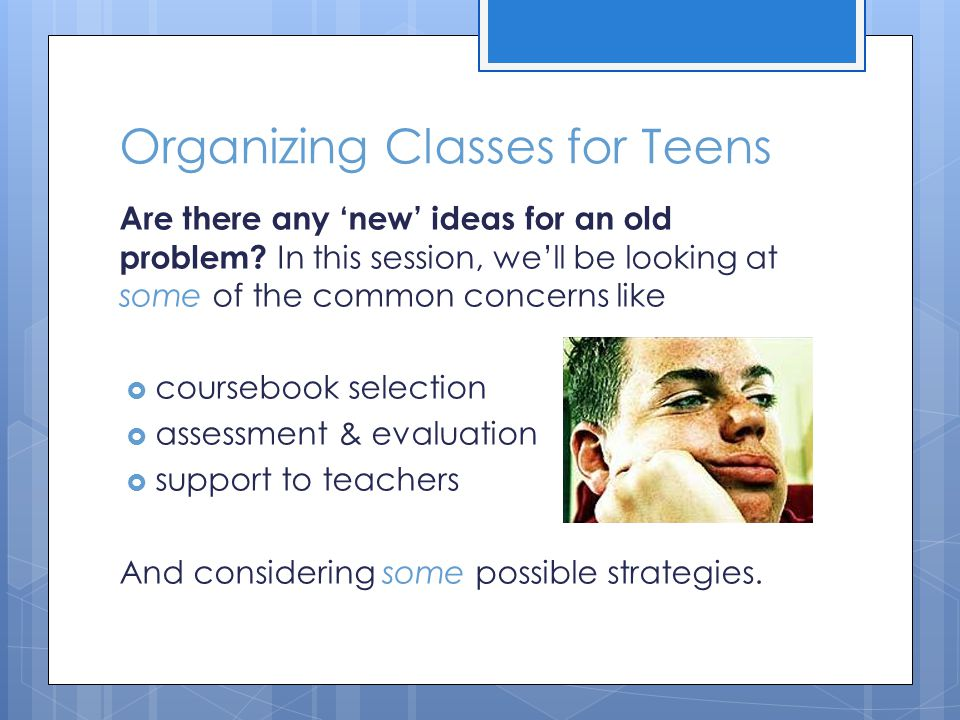 Organizing Classes for Teens Are there any 'new' ideas for an old problem.