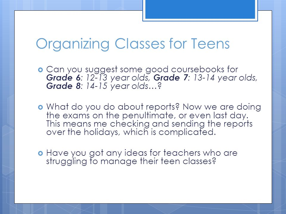 Organizing Classes for Teens  Can you suggest some good coursebooks for Grade 6 : 12-13 year olds, Grade 7 : 13-14 year olds, Grade 8 : 14-15 year olds….