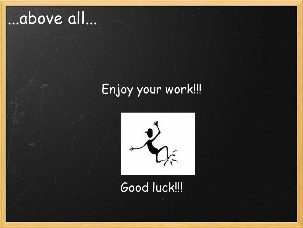 ...above all... Enjoy your work!!! Good luck!!!