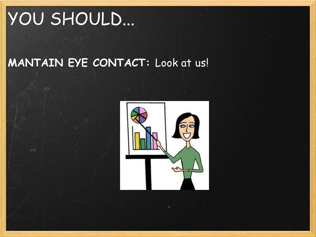 YOU SHOULD... MANTAIN EYE CONTACT: Look at us!