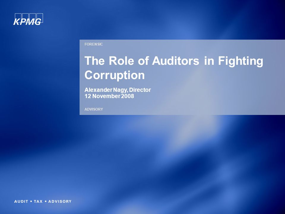 FORENSIC ADVISORY The Role of Auditors in Fighting Corruption Alexander Nagy, Director 12 November 2008