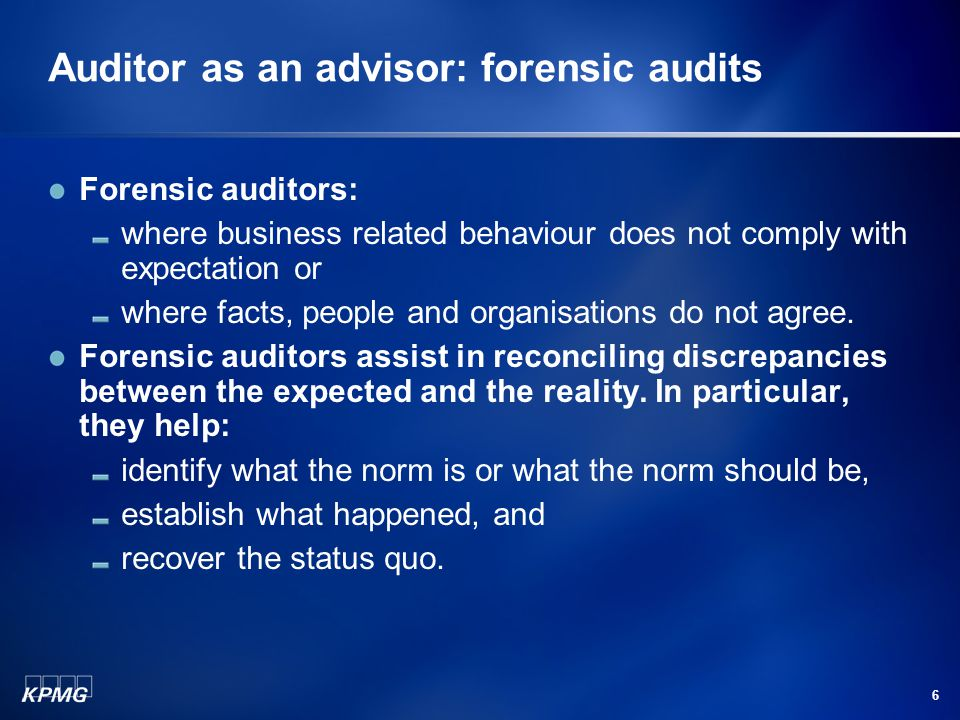 6 Auditor as an advisor: forensic audits Forensic auditors: where business related behaviour does not comply with expectation or where facts, people and organisations do not agree.