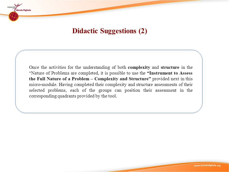Didactic Suggestions (2) Once the activities for the understanding of both complexity and structure in the Nature of Problems are completed, it is possible to use the Instrument to Assess the Full Nature of a Problem – Complexity and Structure provided next in this micro-module.