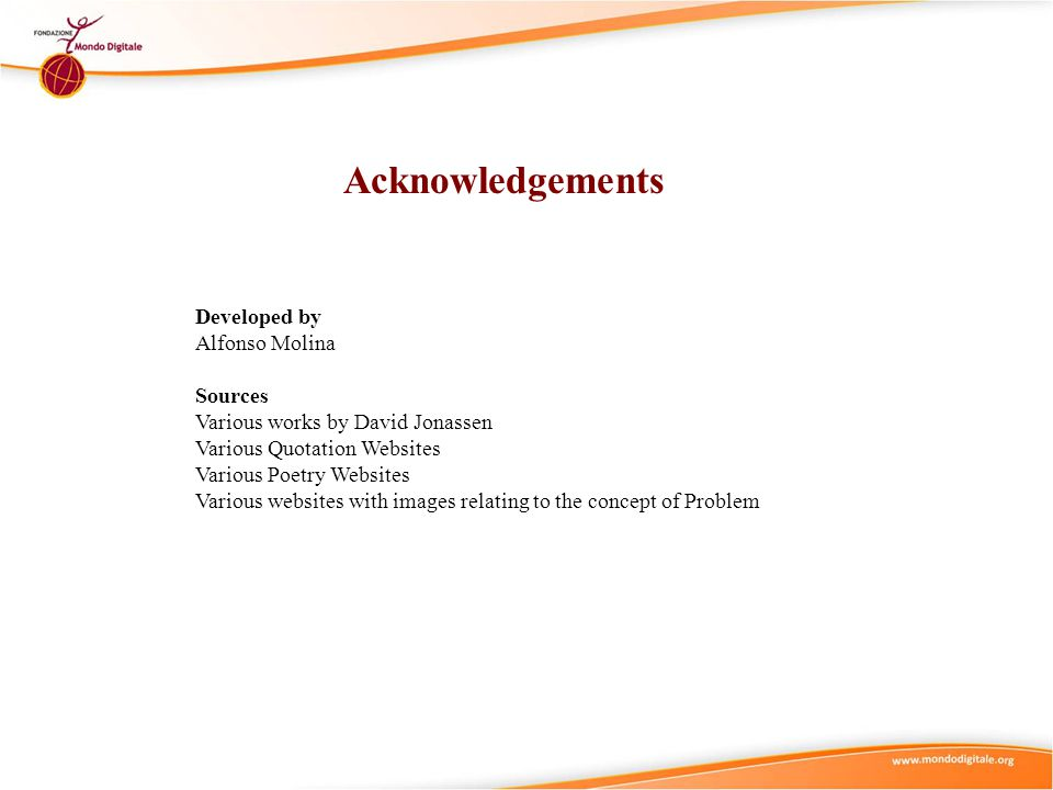 Acknowledgements Developed by Alfonso Molina Sources Various works by David Jonassen Various Quotation Websites Various Poetry Websites Various websites with images relating to the concept of Problem