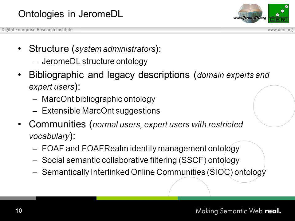 10 Ontologies in JeromeDL Structure ( system administrators ): –JeromeDL structure ontology Bibliographic and legacy descriptions ( domain experts and expert users ): –MarcOnt bibliographic ontology –Extensible MarcOnt suggestions Communities ( normal users, expert users with restricted vocabulary ): –FOAF and FOAFRealm identity management ontology –Social semantic collaborative filtering (SSCF) ontology –Semantically Interlinked Online Communities (SIOC) ontology