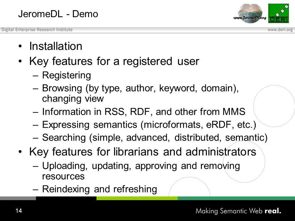 14 JeromeDL - Demo Installation Key features for a registered user –Registering –Browsing (by type, author, keyword, domain), changing view –Information in RSS, RDF, and other from MMS –Expressing semantics (microformats, eRDF, etc.) –Searching (simple, advanced, distributed, semantic) Key features for librarians and administrators –Uploading, updating, approving and removing resources –Reindexing and refreshing