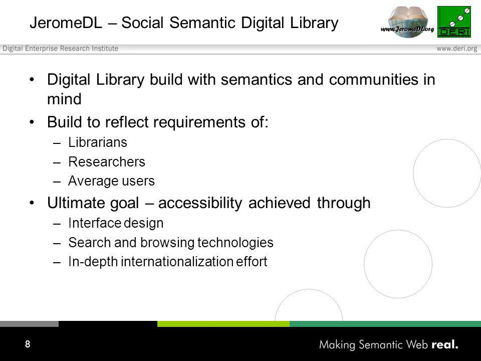8 JeromeDL – Social Semantic Digital Library Digital Library build with semantics and communities in mind Build to reflect requirements of: –Librarians –Researchers –Average users Ultimate goal – accessibility achieved through –Interface design –Search and browsing technologies –In-depth internationalization effort