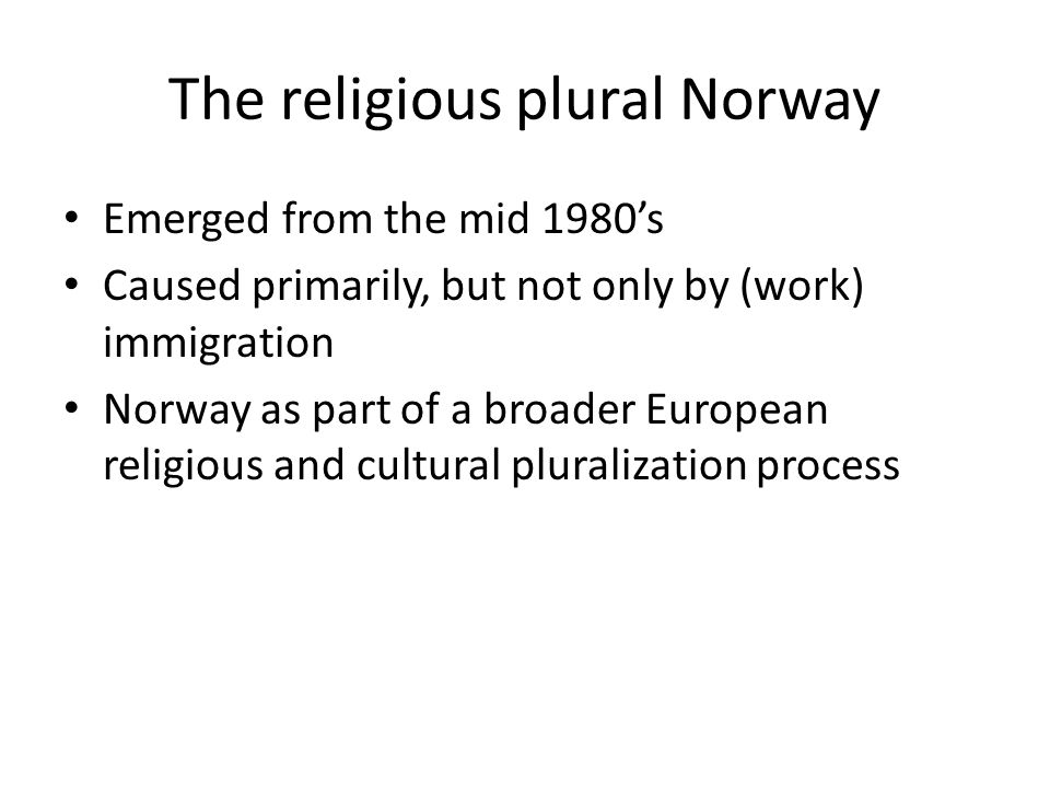 The religious plural Norway Emerged from the mid 1980's Caused primarily, but not only by (work) immigration Norway as part of a broader European religious and cultural pluralization process