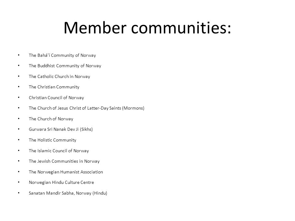 Member communities: The Bahá'í Community of Norway The Buddhist Community of Norway The Catholic Church in Norway The Christian Community Christian Council of Norway The Church of Jesus Christ of Latter-Day Saints (Mormons) The Church of Norway Gurwara Sri Nanak Dev Ji (Sikhs) The Holistic Community The Islamic Council of Norway The Jewish Communities in Norway The Norwegian Humanist Association Norwegian Hindu Culture Centre Sanatan Mandir Sabha, Norway (Hindu)