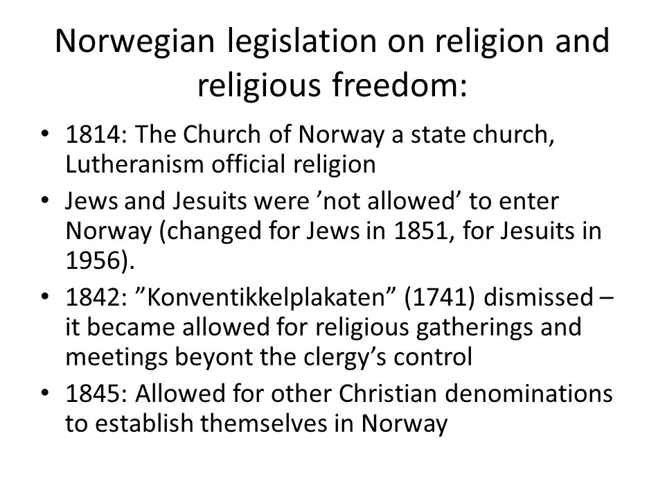 Norwegian legislation on religion and religious freedom: 1814: The Church of Norway a state church, Lutheranism official religion Jews and Jesuits were 'not allowed' to enter Norway (changed for Jews in 1851, for Jesuits in 1956).