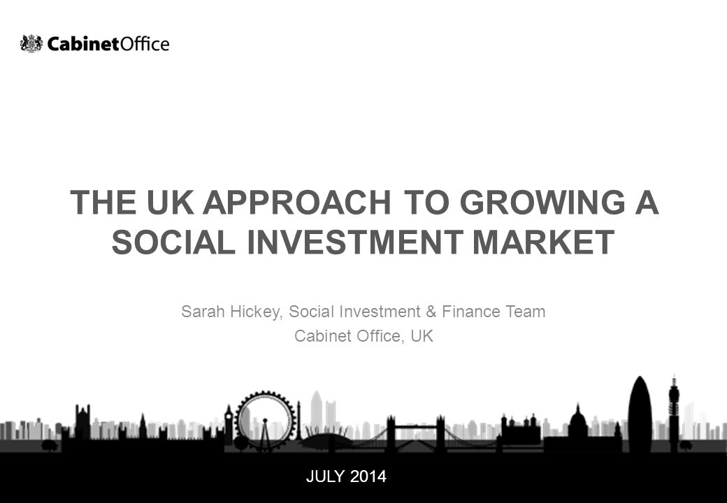 September 141 UNCLASSIFIED THE UK APPROACH TO GROWING A SOCIAL INVESTMENT MARKET Sarah Hickey, Social Investment & Finance Team Cabinet Office, UK JULY 2014