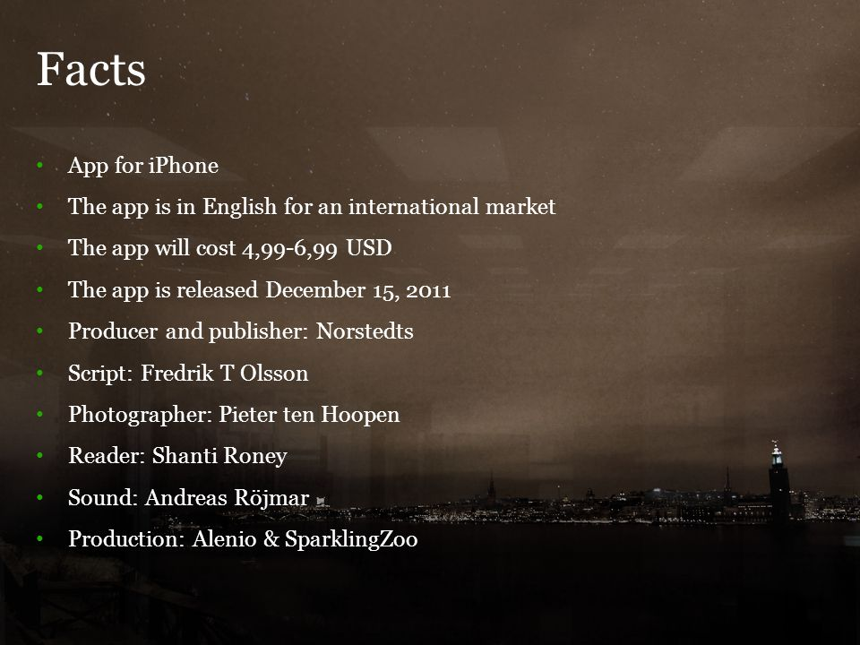 Facts 6 App for iPhone The app is in English for an international market The app will cost 4,99-6,99 USD The app is released December 15, 2011 Producer and publisher: Norstedts Script: Fredrik T Olsson Photographer: Pieter ten Hoopen Reader: Shanti Roney Sound: Andreas Röjmar Production: Alenio & SparklingZoo