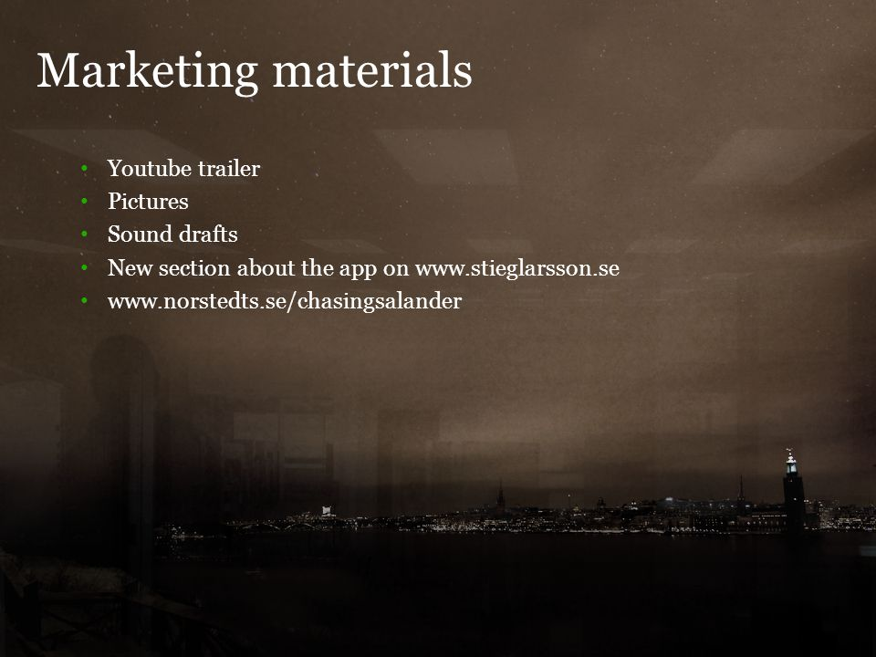 Marketing materials 7 Youtube trailer Pictures Sound drafts New section about the app on www.stieglarsson.se www.norstedts.se/chasingsalander