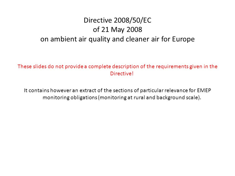 Directive 2008/50/EC of 21 May 2008 on ambient air quality and cleaner air for Europe These slides do not provide a complete description of the requirements given in the Directive.