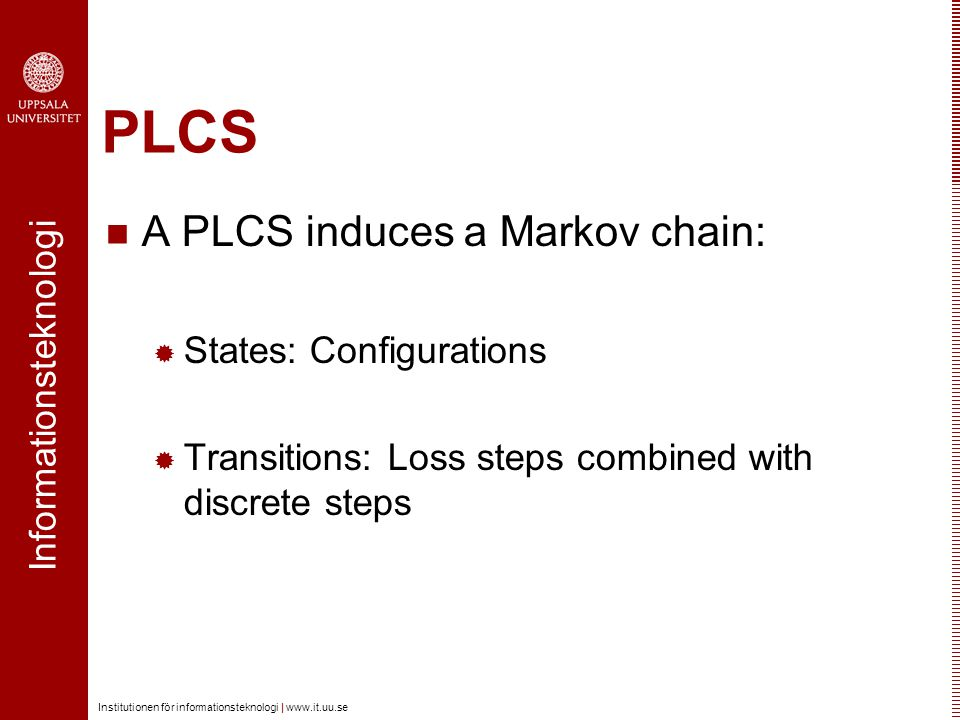 Informationsteknologi Institutionen för informationsteknologi | www.it.uu.se PLCS A PLCS induces a Markov chain:  States: Configurations  Transitions: Loss steps combined with discrete steps