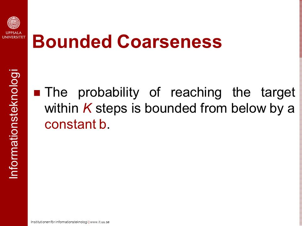 Informationsteknologi Institutionen för informationsteknologi | www.it.uu.se Bounded Coarseness The probability of reaching the target within K steps is bounded from below by a constant b.