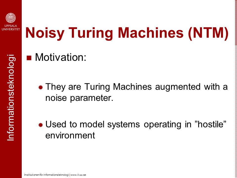 Informationsteknologi Institutionen för informationsteknologi | www.it.uu.se Noisy Turing Machines (NTM) Motivation:  They are Turing Machines augmented with a noise parameter.