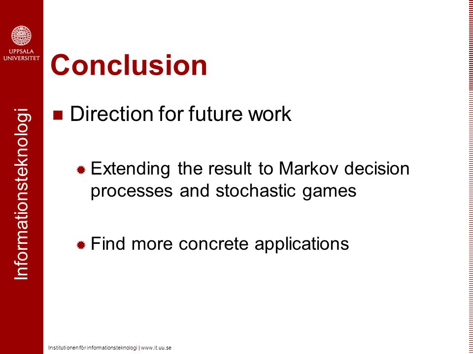Informationsteknologi Institutionen för informationsteknologi | www.it.uu.se Conclusion Direction for future work  Extending the result to Markov decision processes and stochastic games  Find more concrete applications