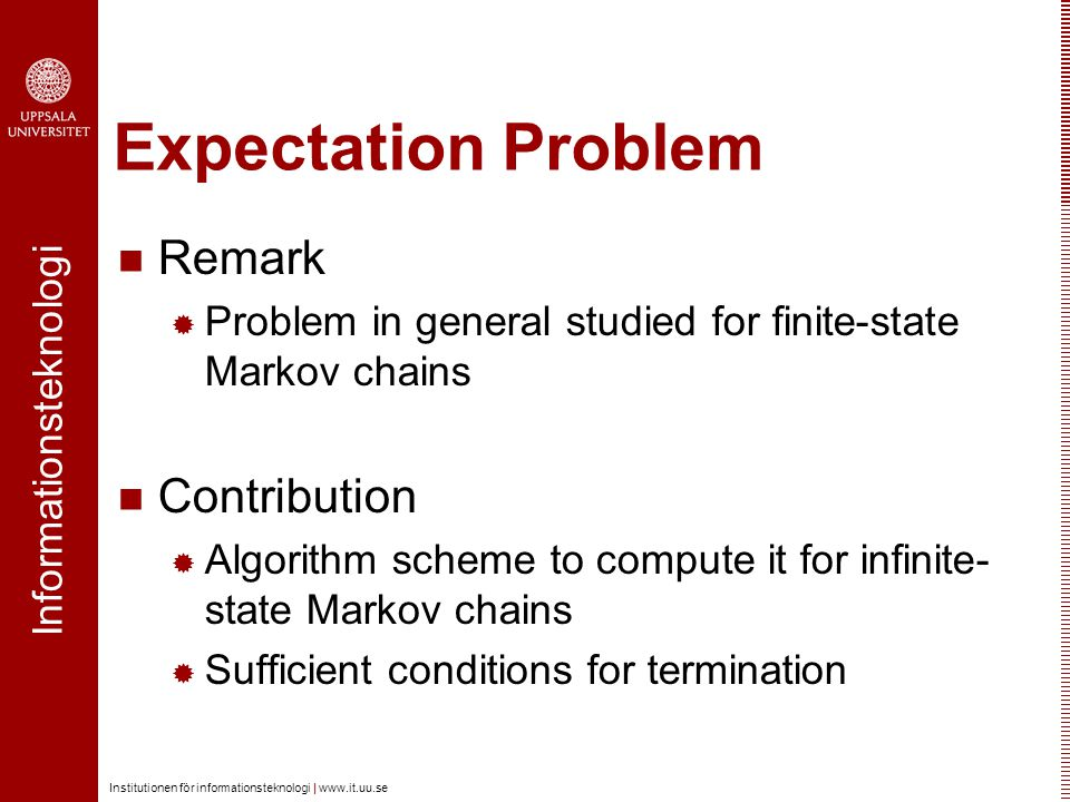 Informationsteknologi Institutionen för informationsteknologi | www.it.uu.se Expectation Problem Remark  Problem in general studied for finite-state Markov chains Contribution  Algorithm scheme to compute it for infinite- state Markov chains  Sufficient conditions for termination