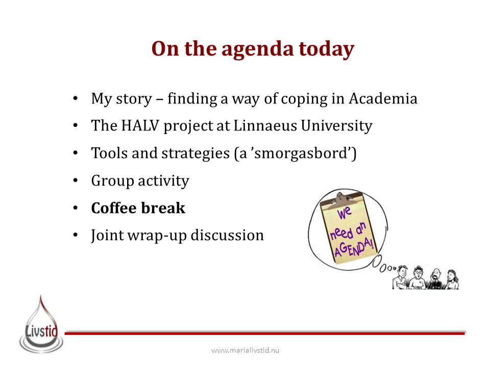On the agenda today My story – finding a way of coping in Academia The HALV project at Linnaeus University Tools and strategies (a 'smorgasbord') Group activity Coffee break Joint wrap-up discussion www.marialivstid.nu