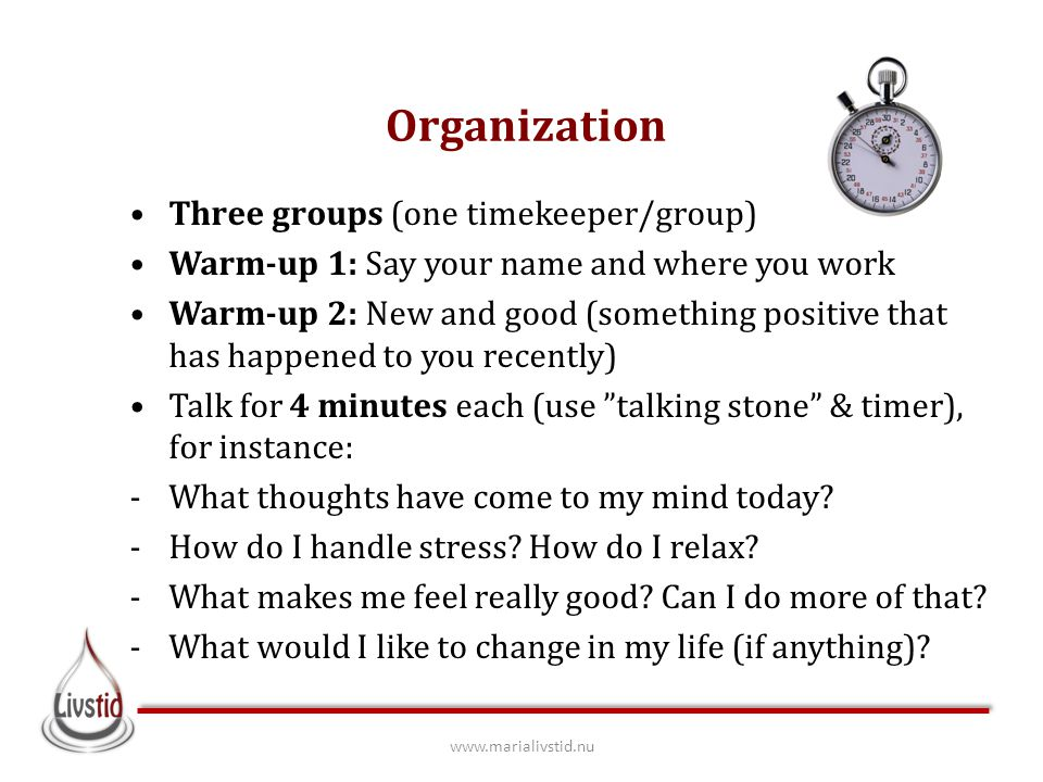 Three groups (one timekeeper/group) Warm-up 1: Say your name and where you work Warm-up 2: New and good (something positive that has happened to you recently) Talk for 4 minutes each (use talking stone & timer), for instance: -What thoughts have come to my mind today.