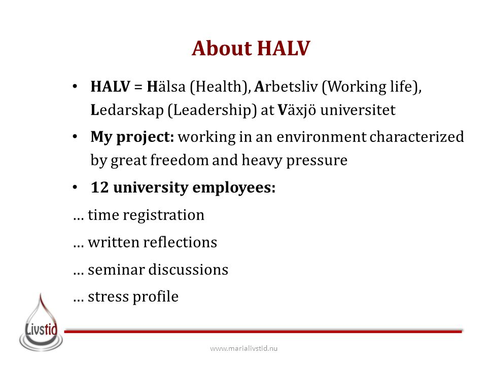 About HALV HALV = Hälsa (Health), Arbetsliv (Working life), Ledarskap (Leadership) at Växjö universitet My project: working in an environment characterized by great freedom and heavy pressure 12 university employees: … time registration … written reflections … seminar discussions … stress profile www.marialivstid.nu