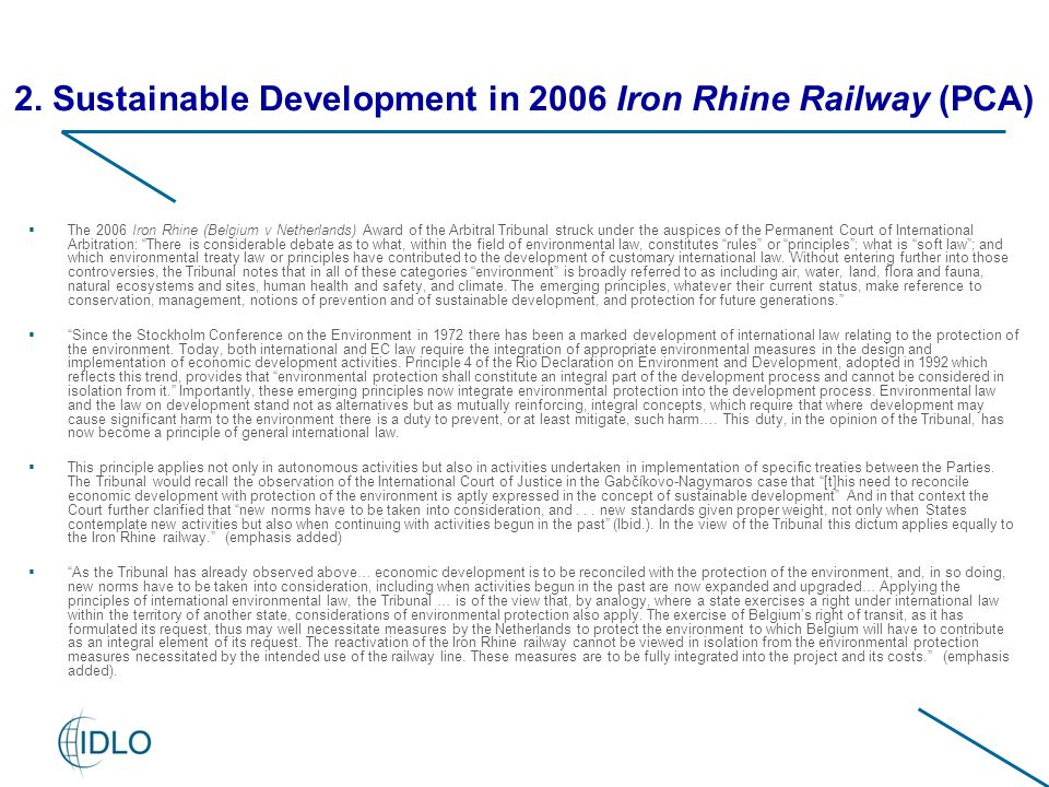  The 2006 Iron Rhine (Belgium v Netherlands) Award of the Arbitral Tribunal struck under the auspices of the Permanent Court of International Arbitration: There is considerable debate as to what, within the field of environmental law, constitutes rules or principles ; what is soft law ; and which environmental treaty law or principles have contributed to the development of customary international law.