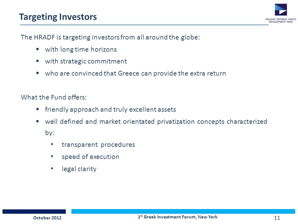 11 Targeting Investors The HRADF is targeting investors from all around the globe:  with long time horizons  with strategic commitment  who are convinced that Greece can provide the extra return What the Fund offers:  friendly approach and truly excellent assets  well defined and market orientated privatization concepts characterized by: transparent procedures speed of execution legal clarity 1 st Greek Investment Forum, New York October 2012