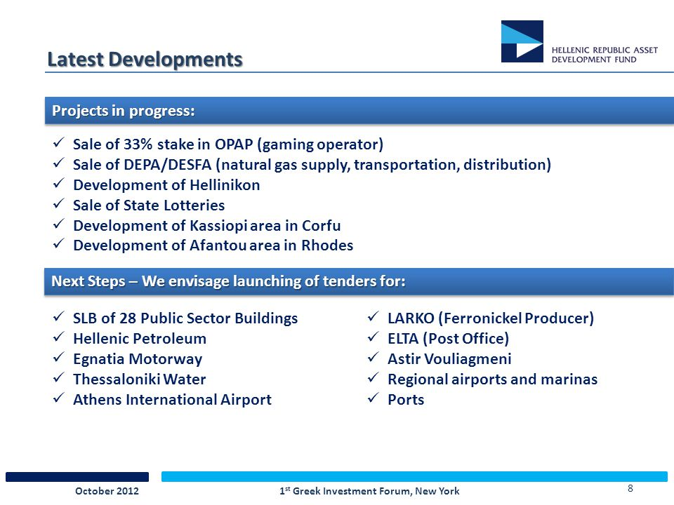 8 Latest Developments Sale of 33% stake in OPAP (gaming operator) Sale of DEPA/DESFA (natural gas supply, transportation, distribution) Development of Hellinikon Sale of State Lotteries Development of Kassiopi area in Corfu Development of Afantou area in Rhodes Projects in progress: Next Steps – We envisage launching of tenders for: SLB of 28 Public Sector Buildings Hellenic Petroleum Egnatia Motorway Thessaloniki Water Athens International Airport LARKO (Ferronickel Producer) ELTA (Post Office) Astir Vouliagmeni Regional airports and marinas Ports 1 st Greek Investment Forum, New YorkOctober 2012