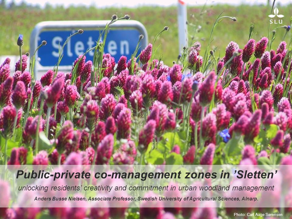 Public-private co-management zones in 'Sletten' unlocking residents' creativity and commitment in urban woodland management Anders Busse Nielsen, Associate Professor, Swedish University of Agricultural Sciences, Alnarp.