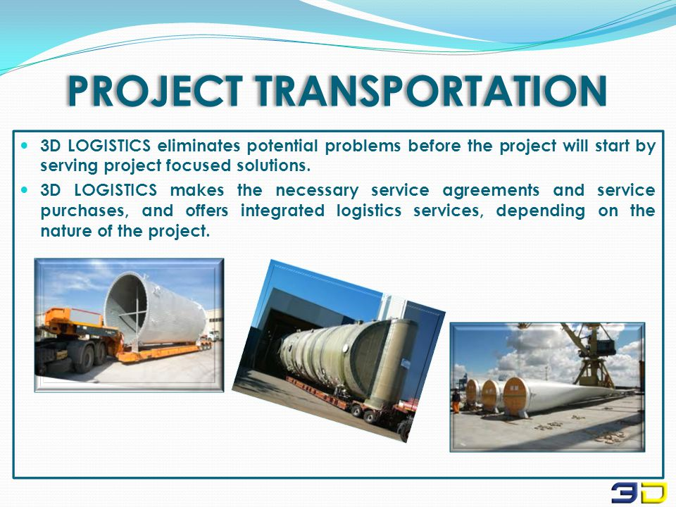 PROJECT TRANSPORTATION 3D LOGISTICS eliminates potential problems before the project will start by serving project focused solutions.