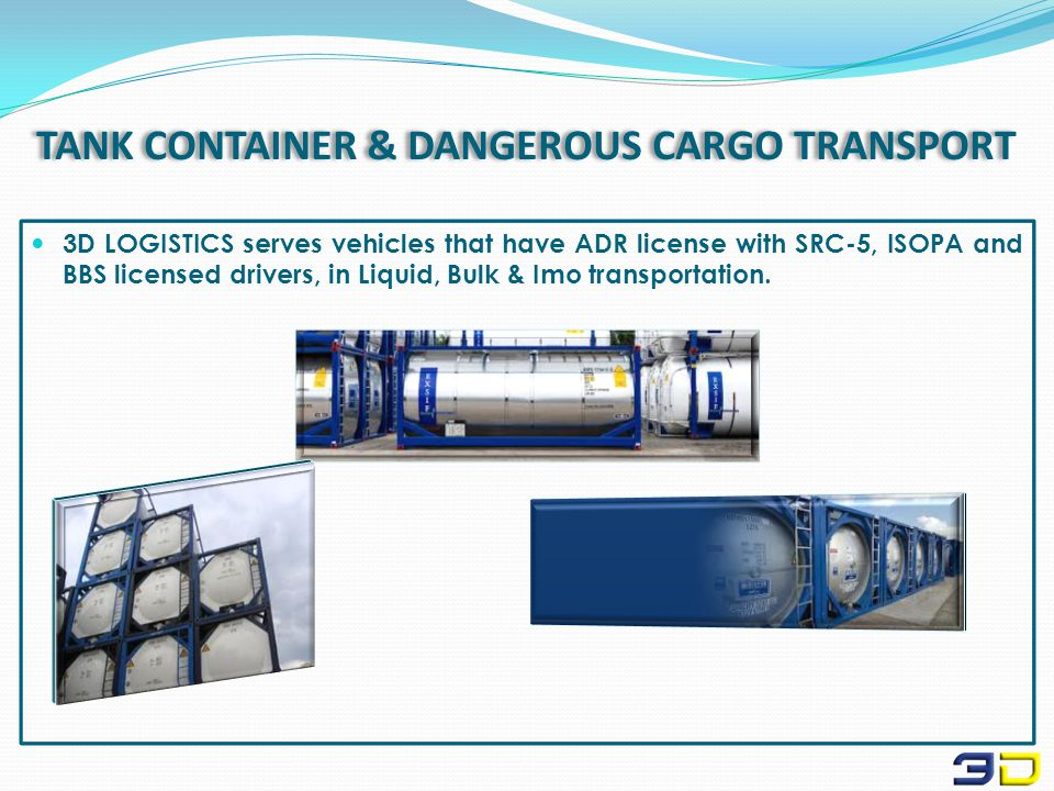 TANK CONTAINER & DANGEROUS CARGO TRANSPORT 3D LOGISTICS serves vehicles that have ADR license with SRC-5, ISOPA and BBS licensed drivers, in Liquid, Bulk & Imo transportation.