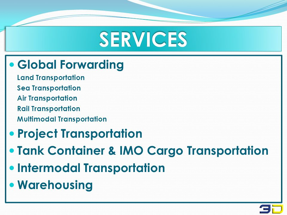 SERVICESSERVICES Global Forwarding Land Transportation Sea Transportation Air Transportation Rail Transportation Multimodal Transportation Project Transportation Tank Container & IMO Cargo Transportation Intermodal Transportation Warehousing
