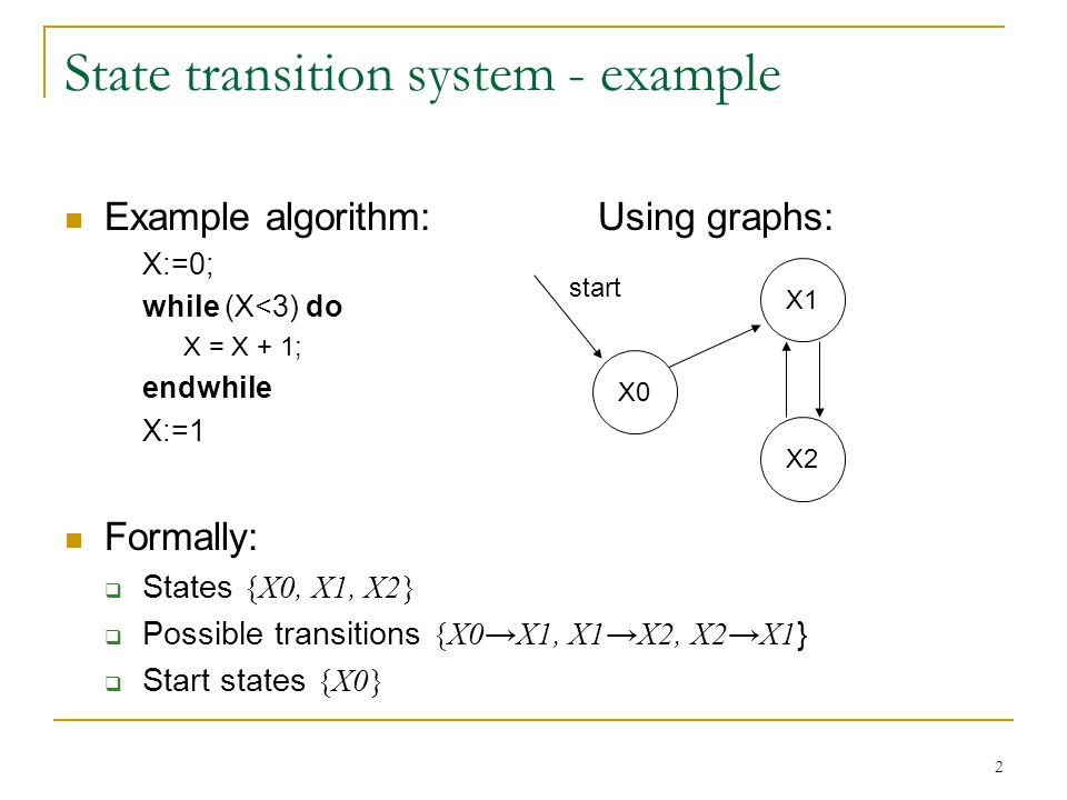 2 State transition system - example Example algorithm:Using graphs: X:=0; while (X<3) do X = X + 1; endwhile X:=1 Formally:  States {X0, X1, X2}  Possible transitions {X0→X1, X1→X2, X2→X1 }  Start states {X0} X0 X1 X2 start