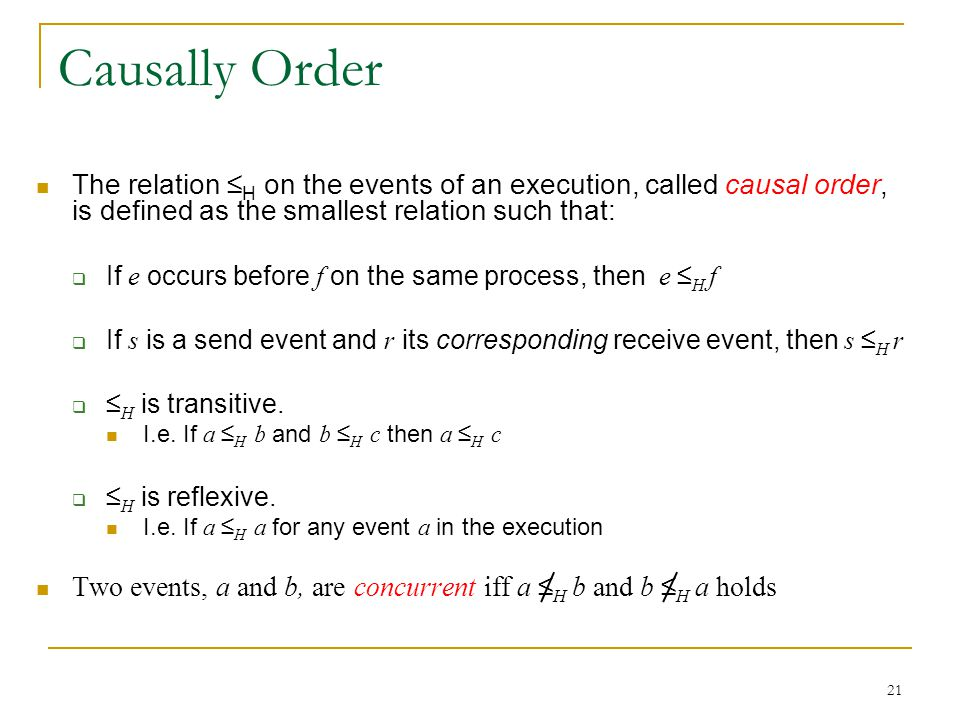 21 Causally Order The relation ≤ H on the events of an execution, called causal order, is defined as the smallest relation such that:  If e occurs before f on the same process, then e ≤ H f  If s is a send event and r its corresponding receive event, then s ≤ H r  ≤ H is transitive.