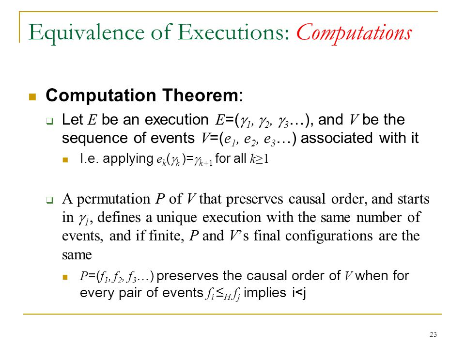 23 Equivalence of Executions: Computations Computation Theorem:  Let E be an execution E =(  1,  2,  3 …), and V be the sequence of events V =( e 1, e 2, e 3 …) associated with it I.e.
