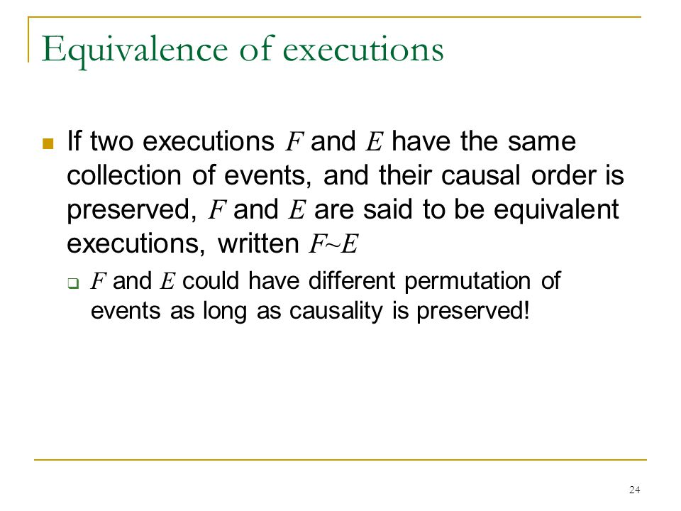 24 Equivalence of executions If two executions F and E have the same collection of events, and their causal order is preserved, F and E are said to be equivalent executions, written F~E  F and E could have different permutation of events as long as causality is preserved!