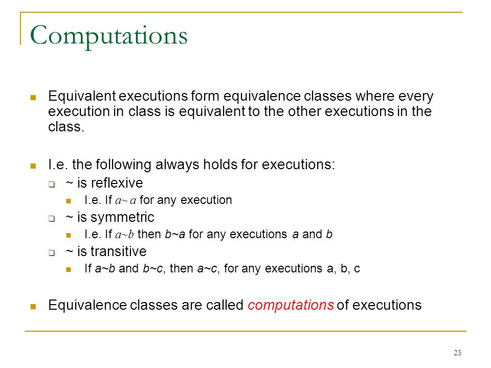 25 Computations Equivalent executions form equivalence classes where every execution in class is equivalent to the other executions in the class.